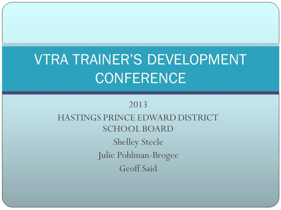 2013 HASTINGS PRINCE EDWARD DISTRICT SCHOOL BOARD Shelley Steele Julie Pohlman-Brogee Geoff Said VTRA TRAINER'S DEVELOPMENT CONFERENCE