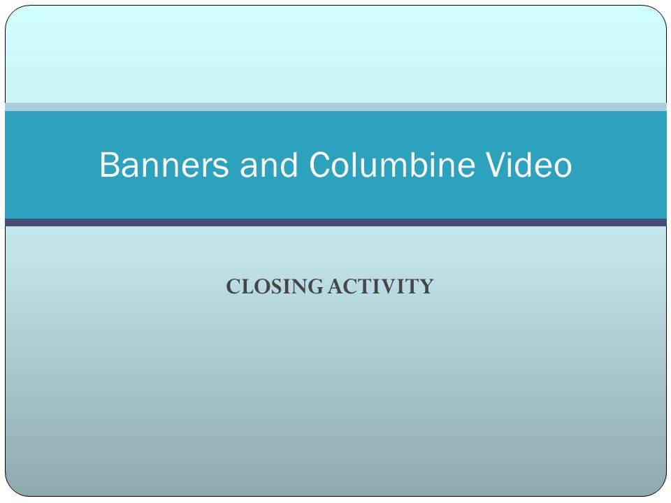 CLOSING ACTIVITY Banners and Columbine Video