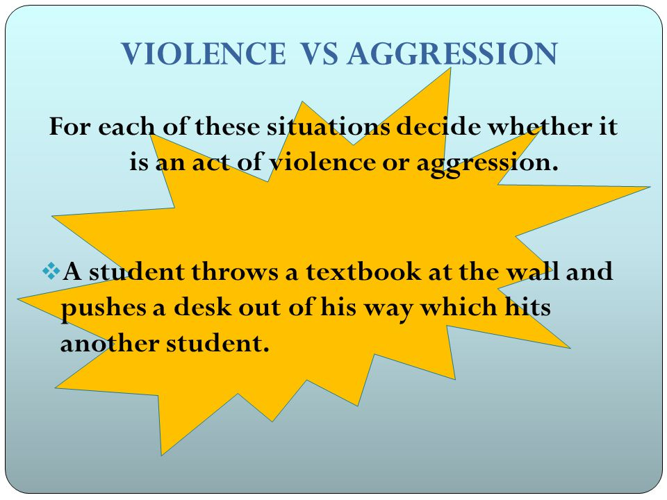 VIOLENCE VS AGGRESSION For each of these situations decide whether it is an act of violence or aggression.
