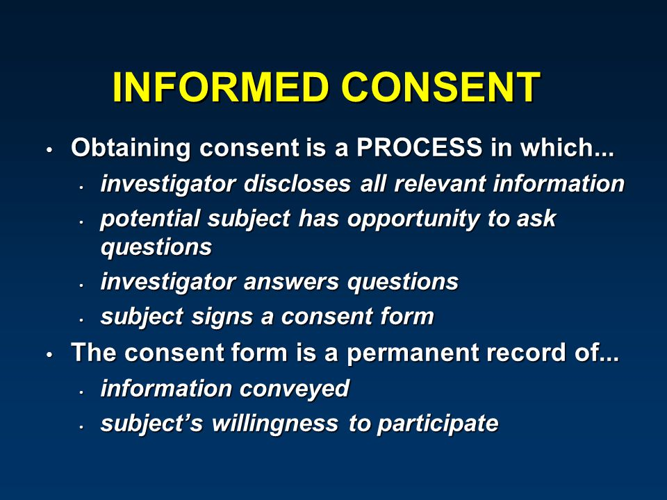 INFORMED CONSENT Obtaining consent is a PROCESS in which... Obtaining consent is a PROCESS in which... investigator discloses all relevant information