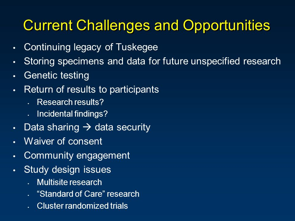 Current Challenges and Opportunities Continuing legacy of Tuskegee Storing specimens and data for future unspecified research Genetic testing Return of results to participants Research results.