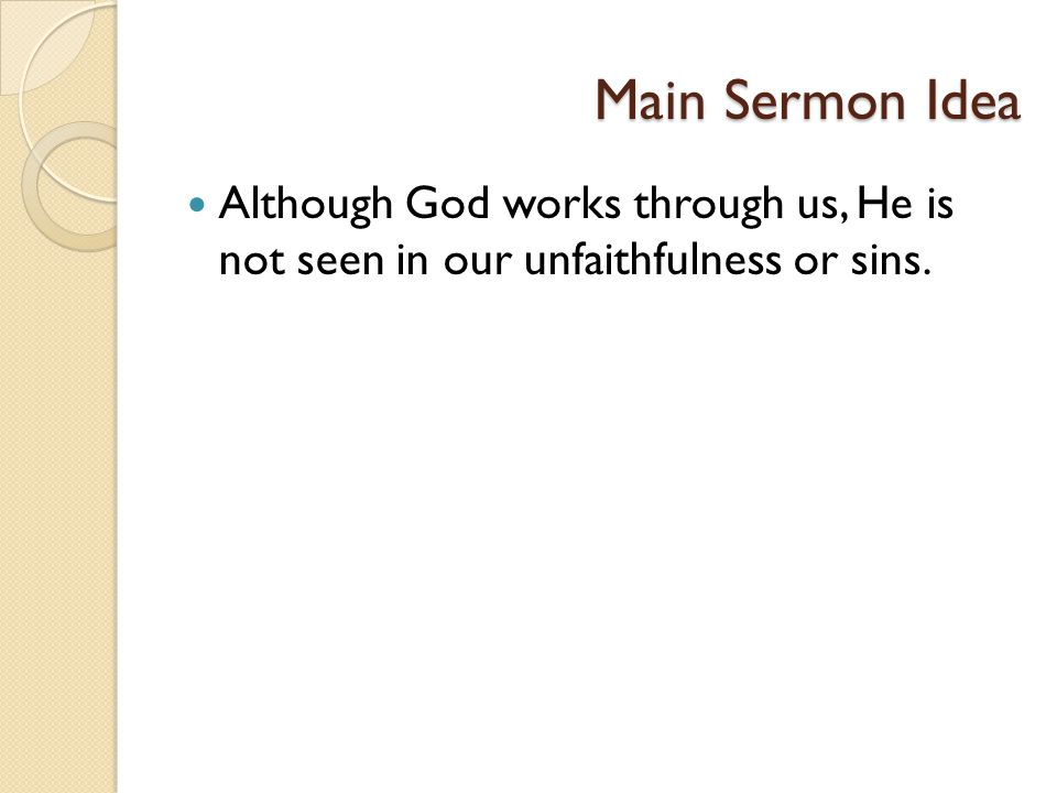Main Sermon Idea Although God works through us, He is not seen in our unfaithfulness or sins.