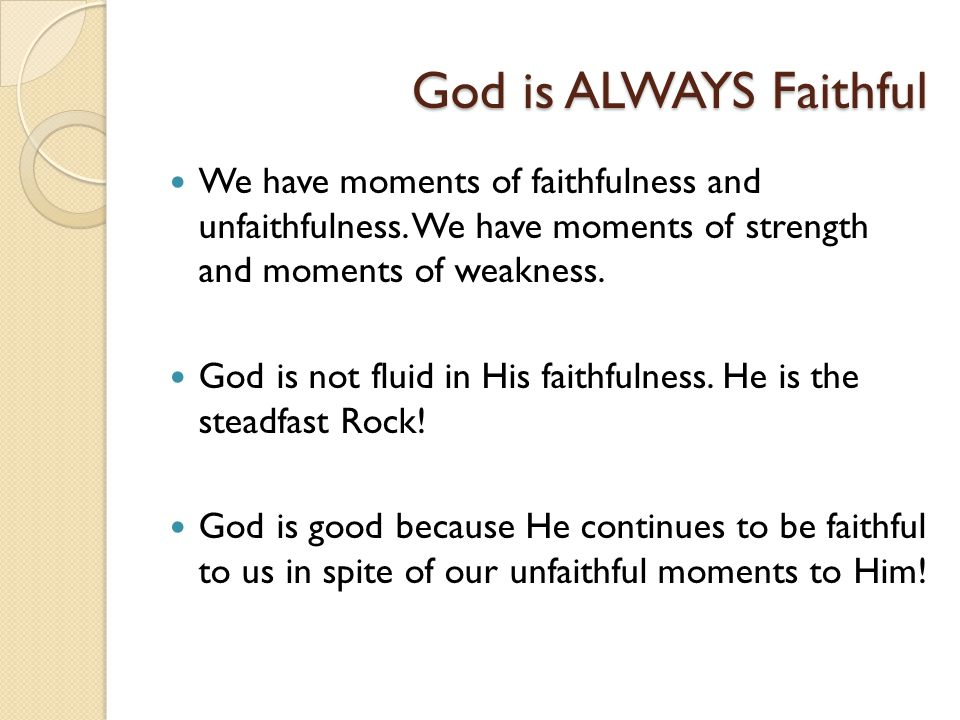 God is ALWAYS Faithful We have moments of faithfulness and unfaithfulness. We have moments of strength and moments of weakness. God is not fluid in Hi