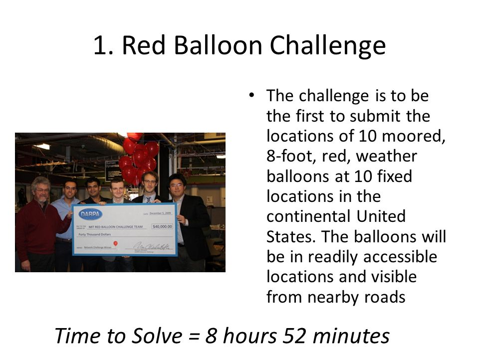 1. Red Balloon Challenge The challenge is to be the first to submit the locations of 10 moored, 8-foot, red, weather balloons at 10 fixed locations in