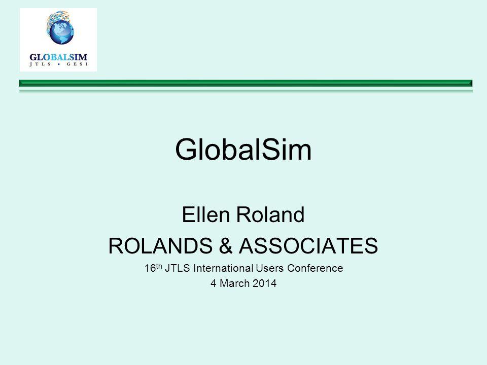 GlobalSim Ellen Roland ROLANDS & ASSOCIATES 16 th JTLS International Users Conference 4 March 2014