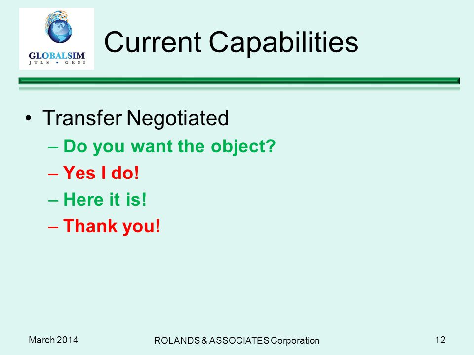 March 2014 Current Capabilities Transfer Negotiated –Do you want the object? –Yes I do! –Here it is! –Thank you! 12 ROLANDS & ASSOCIATES Corporation