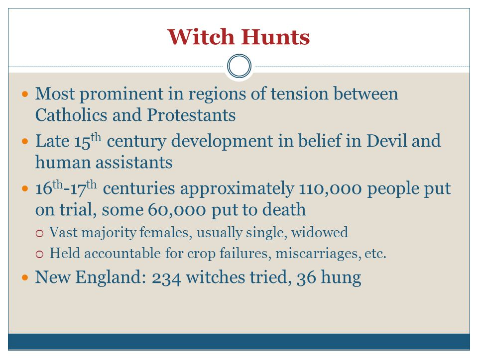 Witch Hunts Most prominent in regions of tension between Catholics and Protestants Late 15 th century development in belief in Devil and human assistants 16 th -17 th centuries approximately 110,000 people put on trial, some 60,000 put to death  Vast majority females, usually single, widowed  Held accountable for crop failures, miscarriages, etc.