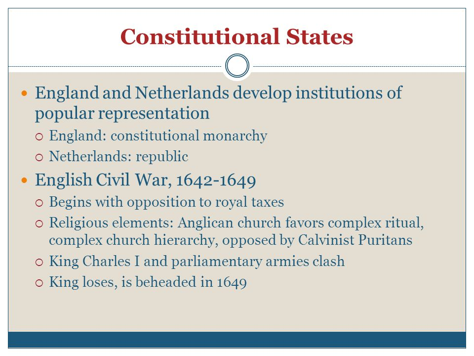 Constitutional States England and Netherlands develop institutions of popular representation  England: constitutional monarchy  Netherlands: republic English Civil War, 1642-1649  Begins with opposition to royal taxes  Religious elements: Anglican church favors complex ritual, complex church hierarchy, opposed by Calvinist Puritans  King Charles I and parliamentary armies clash  King loses, is beheaded in 1649