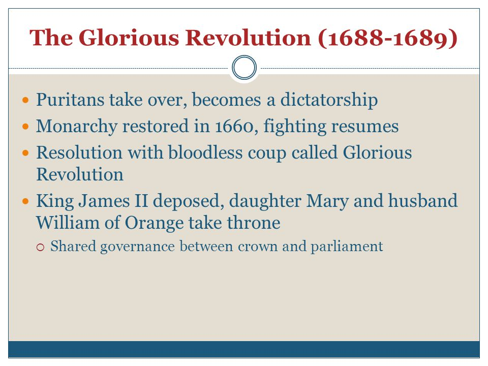 The Glorious Revolution (1688-1689) Puritans take over, becomes a dictatorship Monarchy restored in 1660, fighting resumes Resolution with bloodless coup called Glorious Revolution King James II deposed, daughter Mary and husband William of Orange take throne  Shared governance between crown and parliament