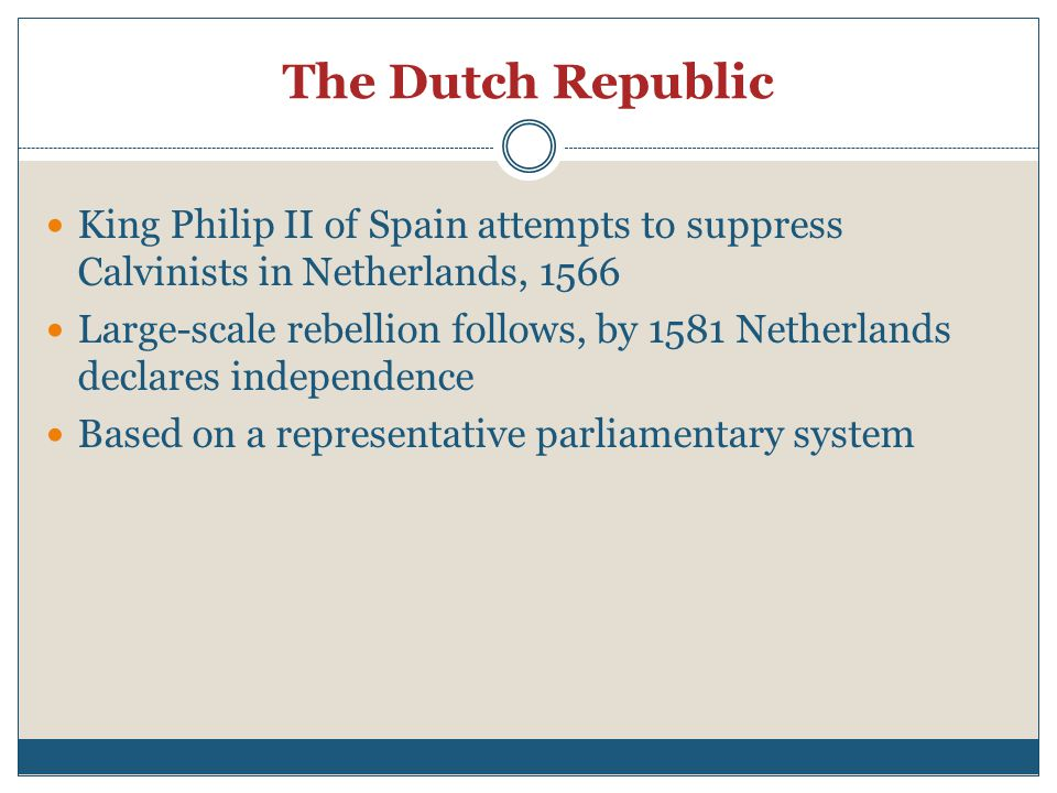 The Dutch Republic King Philip II of Spain attempts to suppress Calvinists in Netherlands, 1566 Large-scale rebellion follows, by 1581 Netherlands declares independence Based on a representative parliamentary system