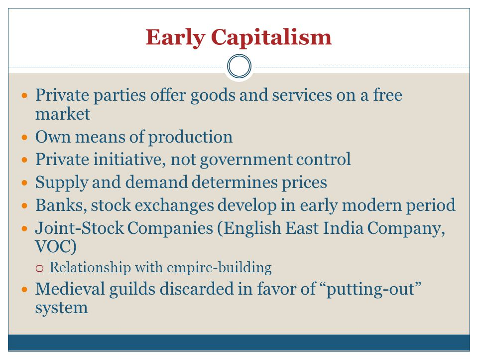 Early Capitalism Private parties offer goods and services on a free market Own means of production Private initiative, not government control Supply and demand determines prices Banks, stock exchanges develop in early modern period Joint-Stock Companies (English East India Company, VOC)  Relationship with empire-building Medieval guilds discarded in favor of putting-out system