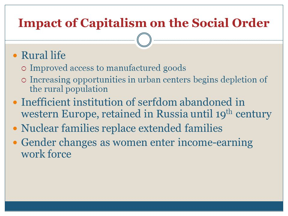 Impact of Capitalism on the Social Order Rural life  Improved access to manufactured goods  Increasing opportunities in urban centers begins depletion of the rural population Inefficient institution of serfdom abandoned in western Europe, retained in Russia until 19 th century Nuclear families replace extended families Gender changes as women enter income-earning work force