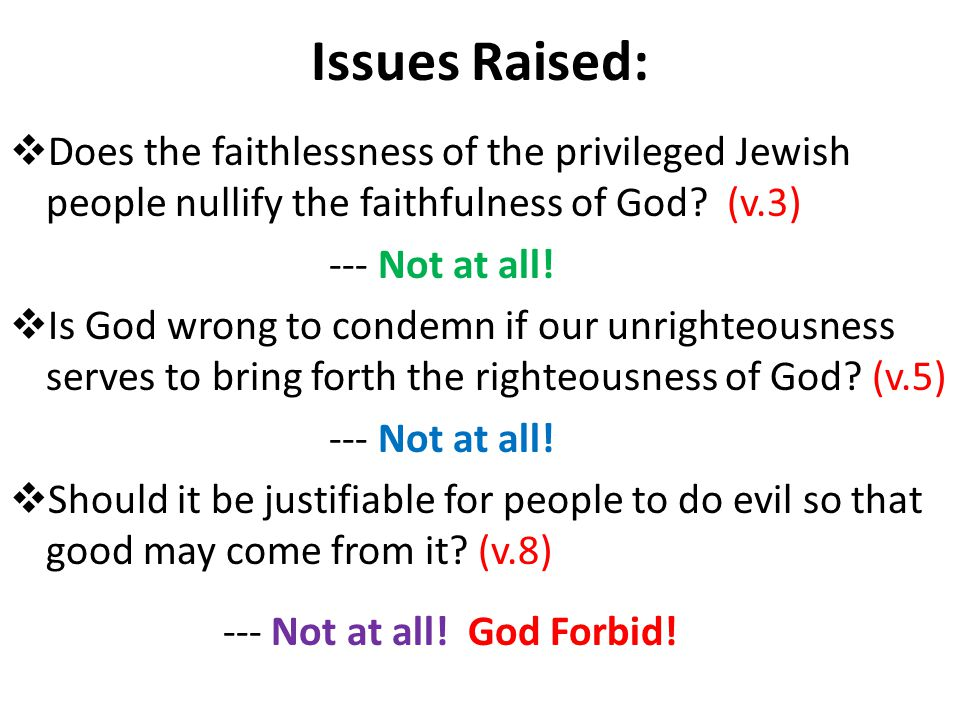 Issues Raised:  Does the faithlessness of the privileged Jewish people nullify the faithfulness of God.