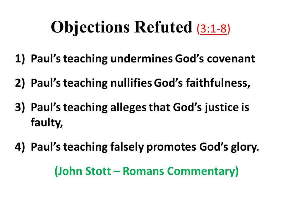 Objections Refuted (3:1-8) 1)Paul's teaching undermines God's covenant 2)Paul's teaching nullifies God's faithfulness, 3)Paul's teaching alleges that God's justice is faulty, 4)Paul's teaching falsely promotes God's glory.