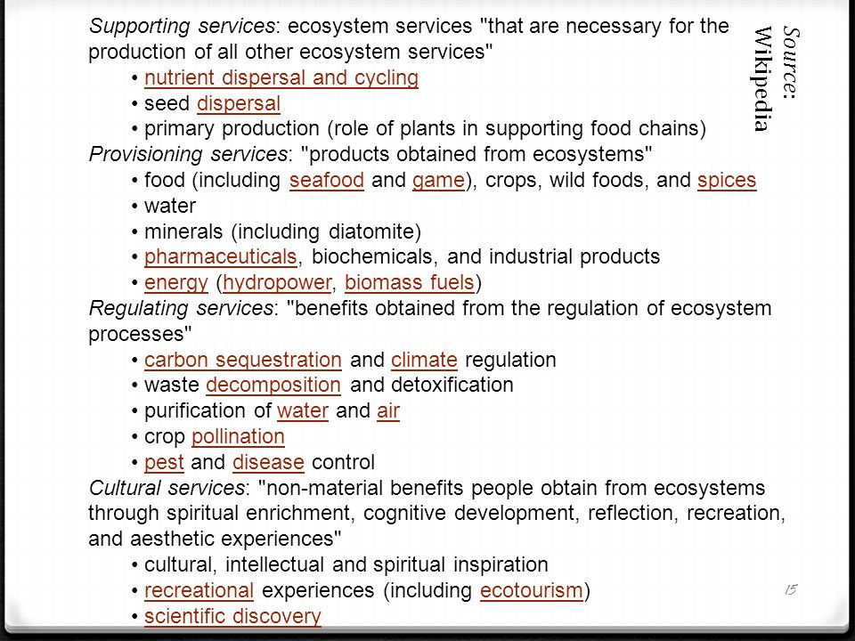 15 Supporting services: ecosystem services that are necessary for the production of all other ecosystem services nutrient dispersal and cycling seed dispersaldispersal primary production (role of plants in supporting food chains) Provisioning services: products obtained from ecosystems food (including seafood and game), crops, wild foods, and spicesseafoodgamespices water minerals (including diatomite) pharmaceuticals, biochemicals, and industrial productspharmaceuticals energy (hydropower, biomass fuels)energyhydropowerbiomass fuels Regulating services: benefits obtained from the regulation of ecosystem processes carbon sequestration and climate regulationcarbon sequestrationclimate waste decomposition and detoxificationdecomposition purification of water and airwaterair crop pollinationpollination pest and disease controlpestdisease Cultural services: non-material benefits people obtain from ecosystems through spiritual enrichment, cognitive development, reflection, recreation, and aesthetic experiences cultural, intellectual and spiritual inspiration recreational experiences (including ecotourism)recreationalecotourism scientific discovery Source: Wikipedia
