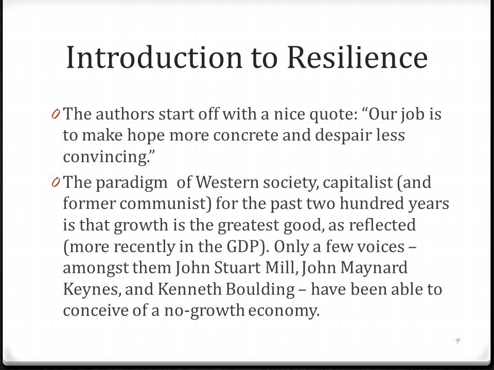 Introduction to Resilience 0 The human race has gone through numerous challenges to its existence through its history – surviving against predators who were bigger or stronger, coping with the Pleistocene Ice Age, making the transition from hunting and gathering in many parts of the world to agriculture and, from there, to industrialism.