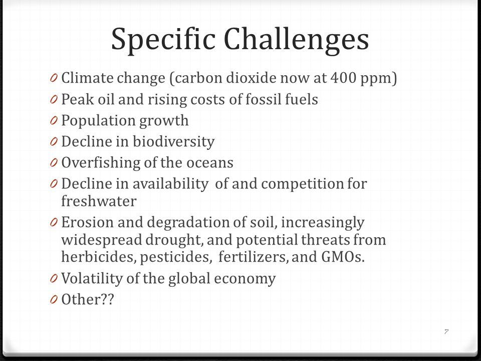 Specific Challenges 0 Climate change (carbon dioxide now at 400 ppm) 0 Peak oil and rising costs of fossil fuels 0 Population growth 0 Decline in biodiversity 0 Overfishing of the oceans 0 Decline in availability of and competition for freshwater 0 Erosion and degradation of soil, increasingly widespread drought, and potential threats from herbicides, pesticides, fertilizers, and GMOs.
