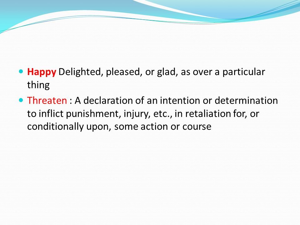 Happy Delighted, pleased, or glad, as over a particular thing Threaten : A declaration of an intention or determination to inflict punishment, injury, etc., in retaliation for, or conditionally upon, some action or course