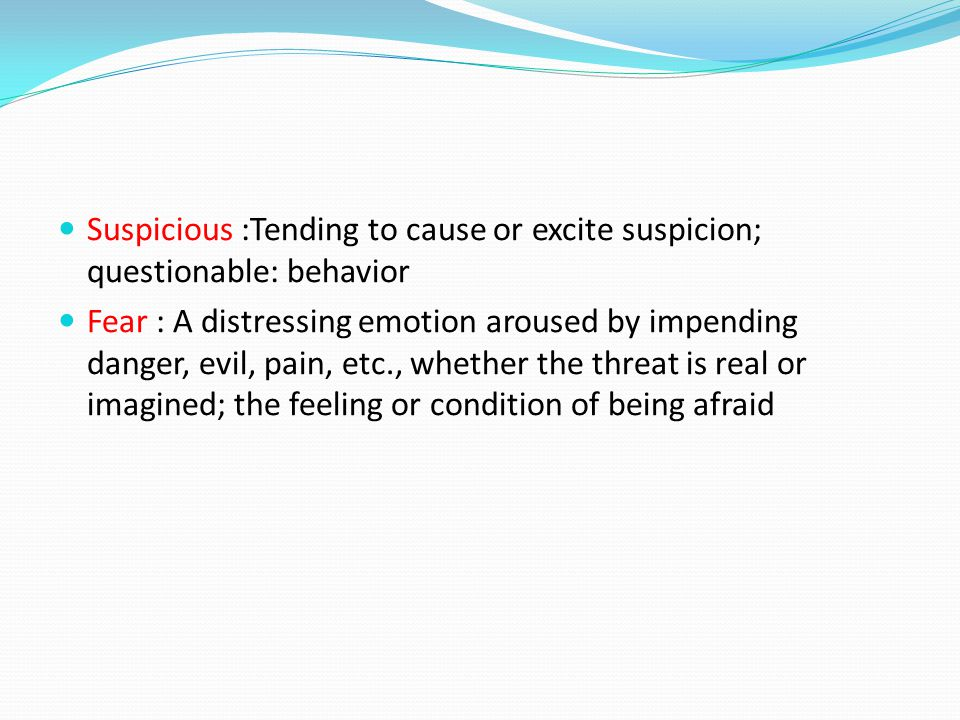 Suspicious :Tending to cause or excite suspicion; questionable: behavior Fear : A distressing emotion aroused by impending danger, evil, pain, etc., whether the threat is real or imagined; the feeling or condition of being afraid