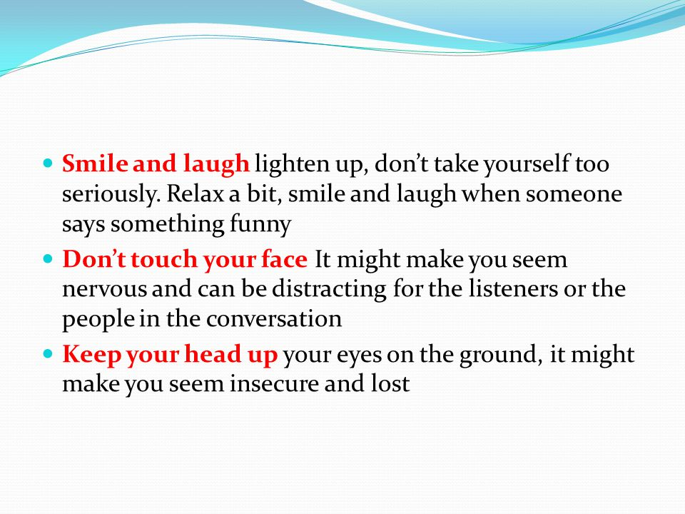 Smile and laugh lighten up, don't take yourself too seriously.