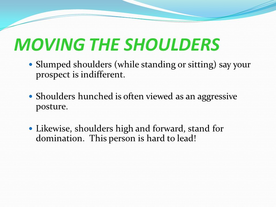 MOVING THE SHOULDERS Slumped shoulders (while standing or sitting) say your prospect is indifferent.