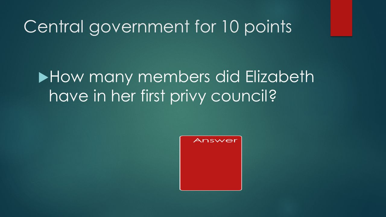 Central government for 10 points  How many members did Elizabeth have in her first privy council
