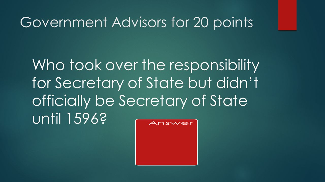 Government Advisors for 20 points Who took over the responsibility for Secretary of State but didn't officially be Secretary of State until 1596