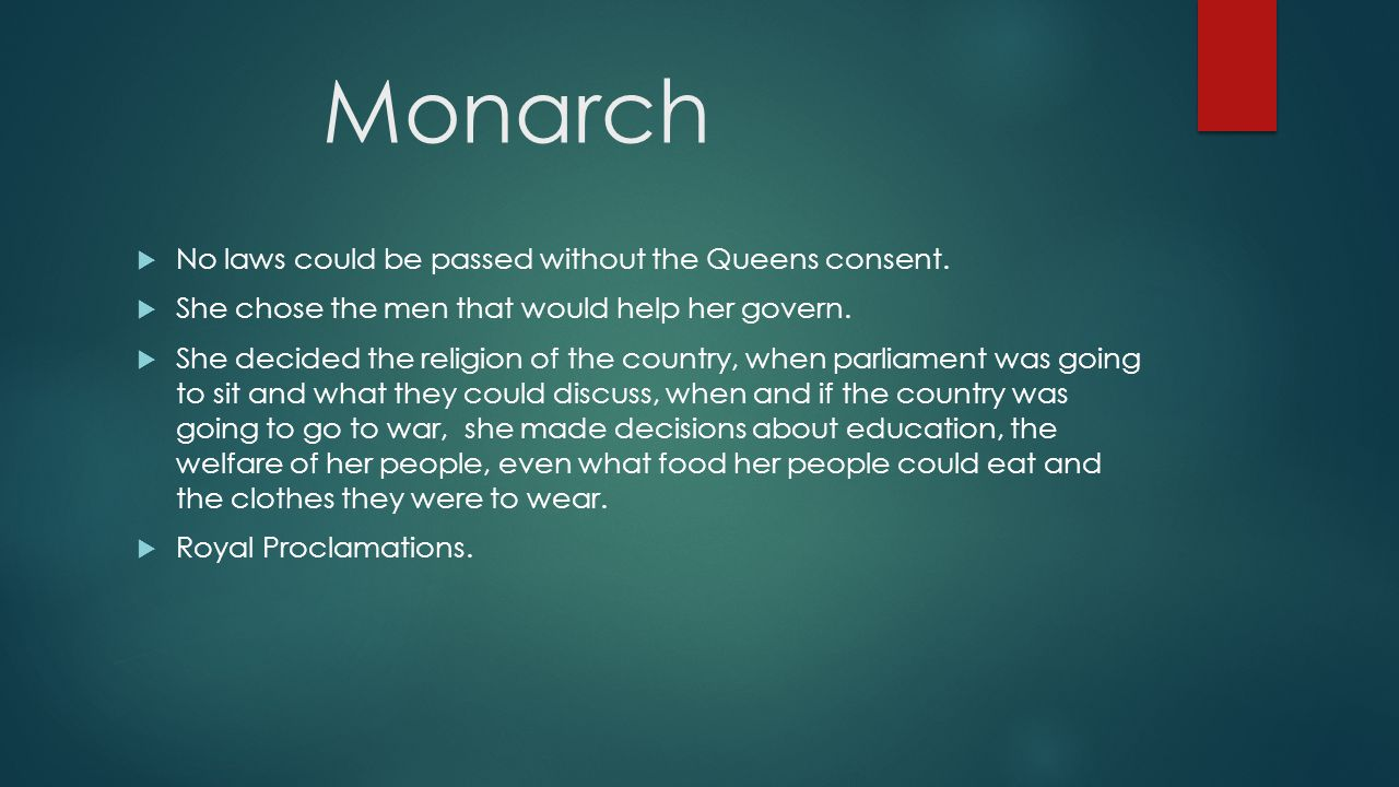 Monarch  No laws could be passed without the Queens consent.