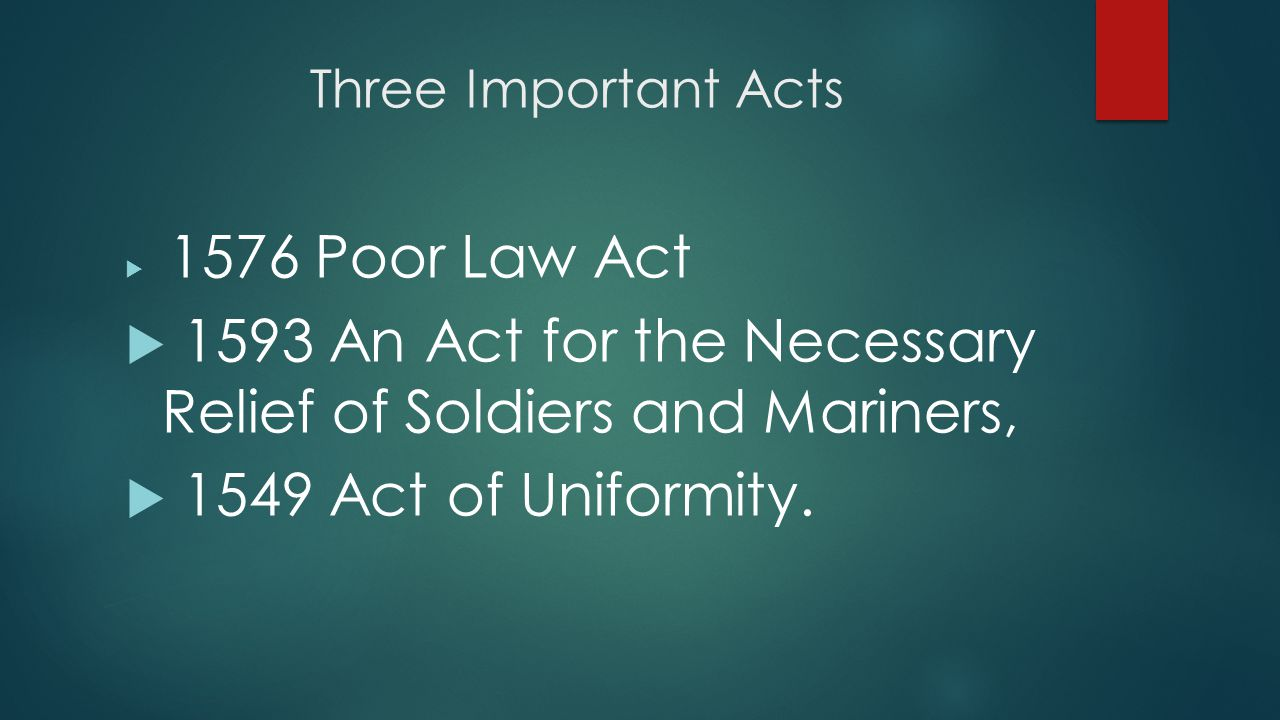 Three Important Acts  1576 Poor Law Act  1593 An Act for the Necessary Relief of Soldiers and Mariners,  1549 Act of Uniformity.