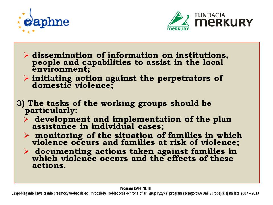  dissemination of information on institutions, people and capabilities to assist in the local environment;  initiating action against the perpetrators of domestic violence; 3) The tasks of the working groups should be particularly:  development and implementation of the plan assistance in individual cases;  monitoring of the situation of families in which violence occurs and families at risk of violence;  documenting actions taken against families in which violence occurs and the effects of these actions.