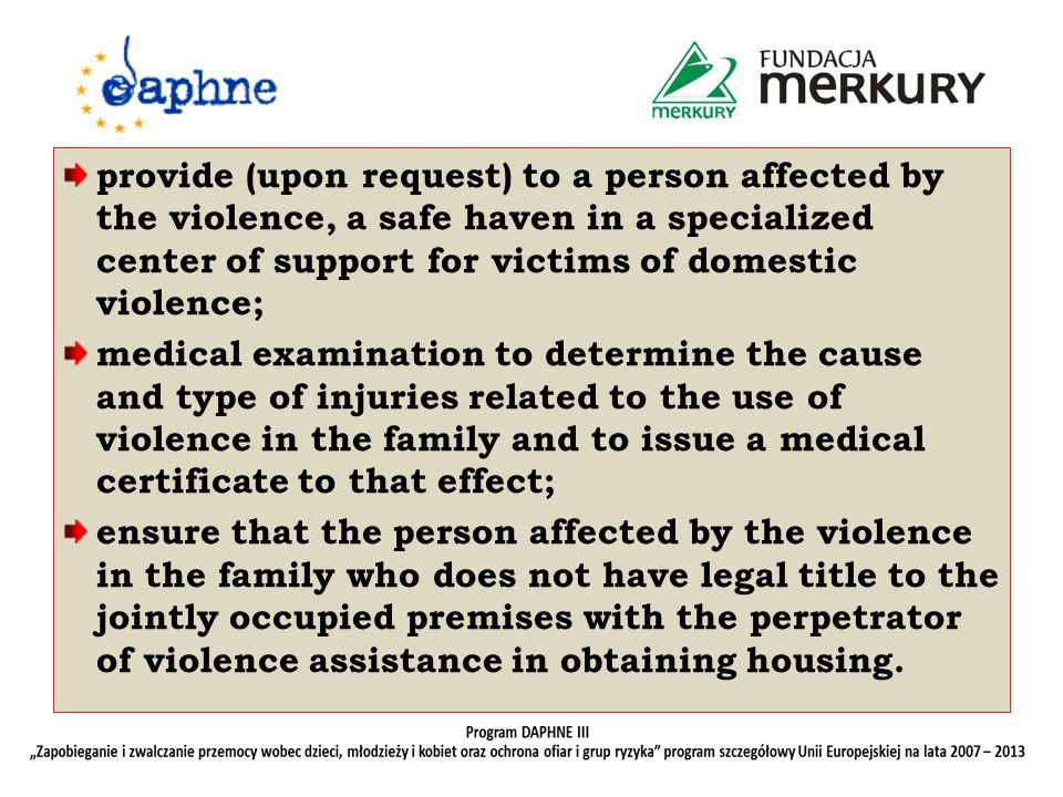 provide (upon request) to a person affected by the violence, a safe haven in a specialized center of support for victims of domestic violence; medical examination to determine the cause and type of injuries related to the use of violence in the family and to issue a medical certificate to that effect; ensure that the person affected by the violence in the family who does not have legal title to the jointly occupied premises with the perpetrator of violence assistance in obtaining housing.