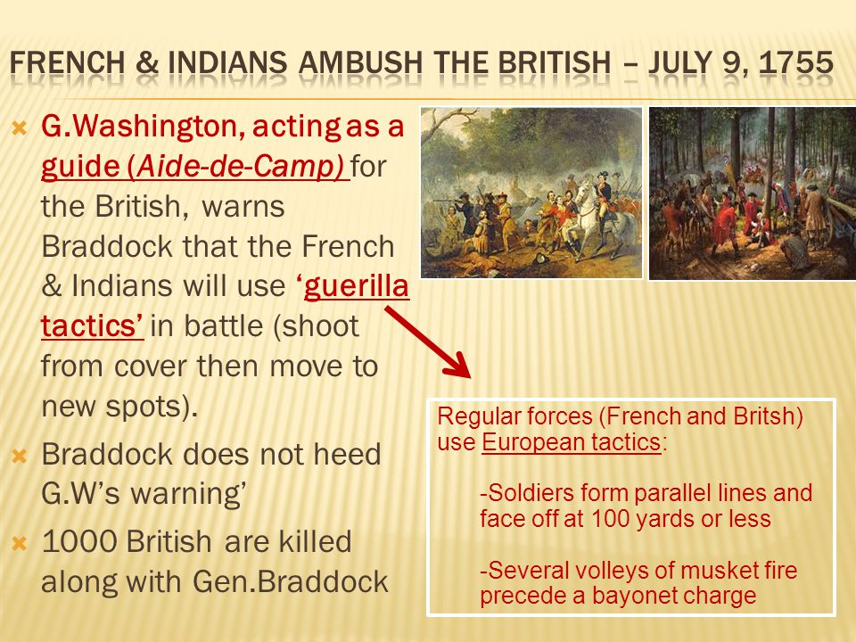  G.Washington, acting as a guide (Aide-de-Camp) for the British, warns Braddock that the French & Indians will use 'guerilla tactics' in battle (shoot from cover then move to new spots).