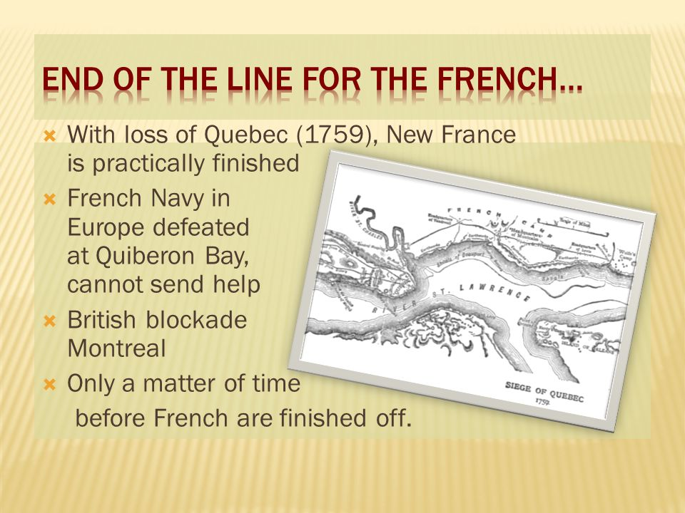  With loss of Quebec (1759), New France is practically finished  French Navy in Europe defeated at Quiberon Bay, cannot send help  British blockade Montreal  Only a matter of time before French are finished off.