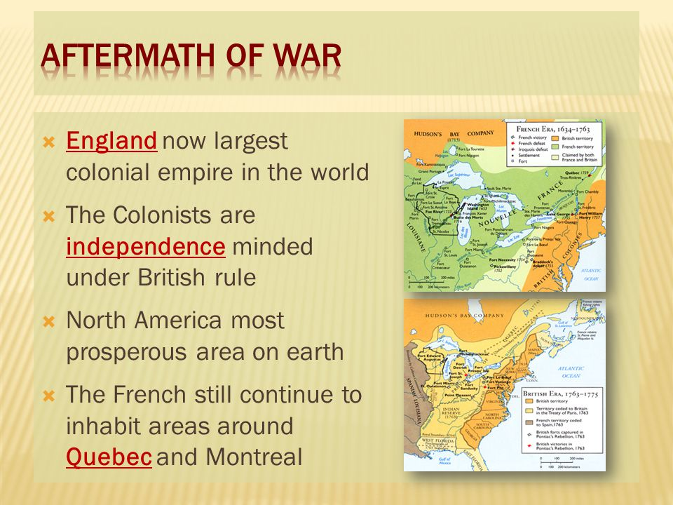  England now largest colonial empire in the world  The Colonists are independence minded under British rule  North America most prosperous area on earth  The French still continue to inhabit areas around Quebec and Montreal