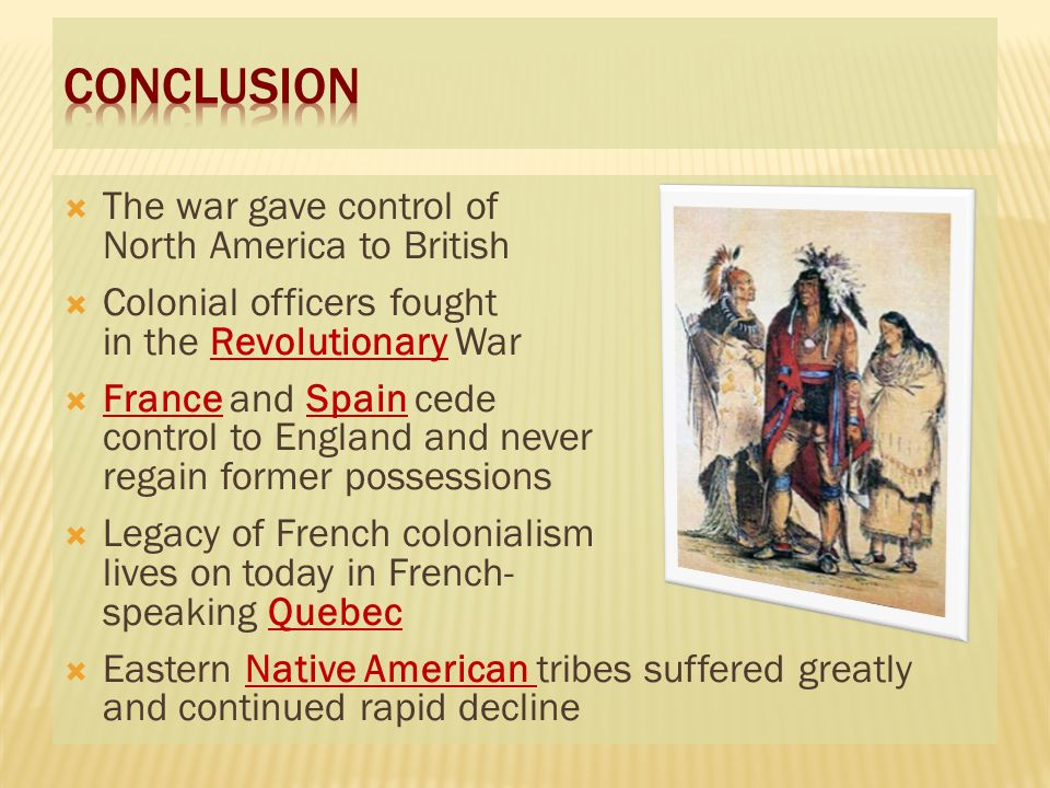  The war gave control of North America to British  Colonial officers fought in the Revolutionary War  France and Spain cede control to England and never regain former possessions  Legacy of French colonialism lives on today in French- speaking Quebec  Eastern Native American tribes suffered greatly and continued rapid decline