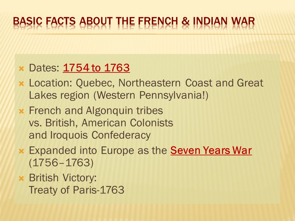  Dates: 1754 to 1763  Location: Quebec, Northeastern Coast and Great Lakes region (Western Pennsylvania!)  French and Algonquin tribes vs.