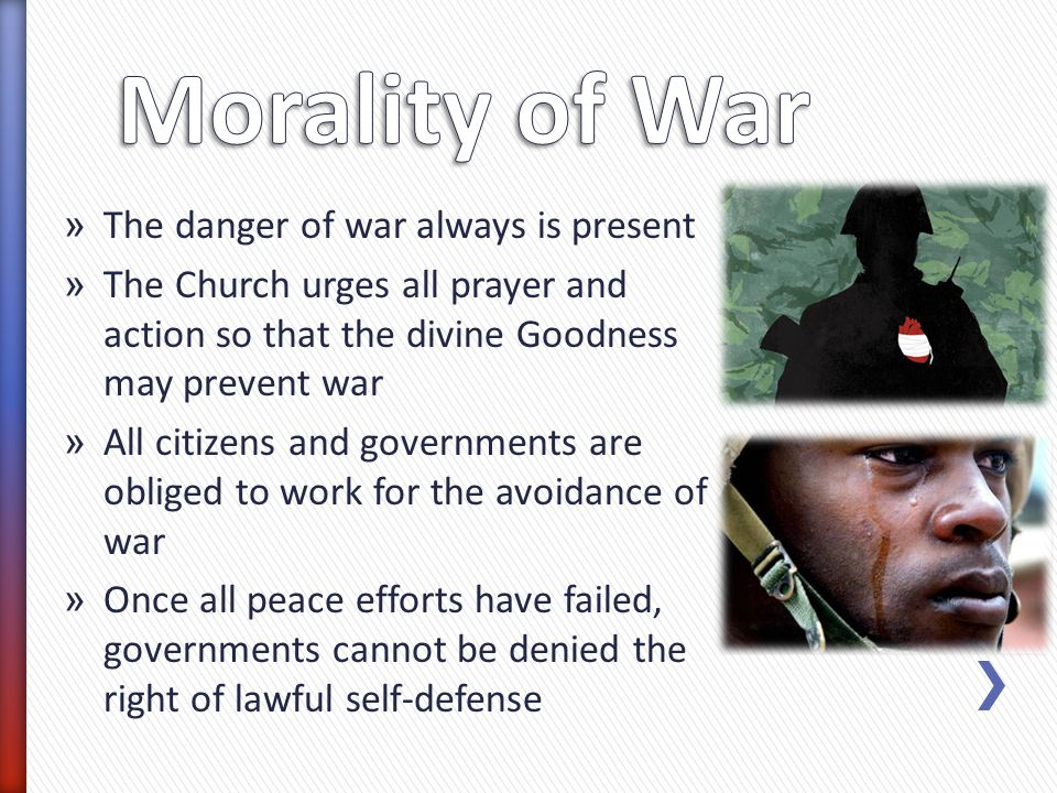 » The danger of war always is present » The Church urges all prayer and action so that the divine Goodness may prevent war » All citizens and governments are obliged to work for the avoidance of war » Once all peace efforts have failed, governments cannot be denied the right of lawful self-defense
