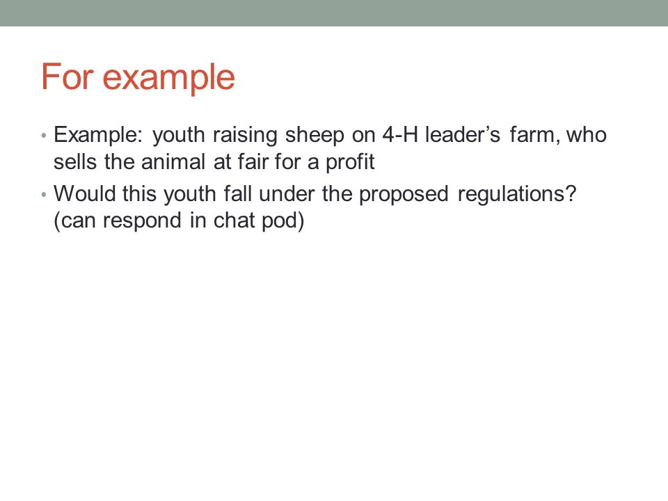 For example Example: youth raising sheep on 4-H leader's farm, who sells the animal at fair for a profit Would this youth fall under the proposed regu