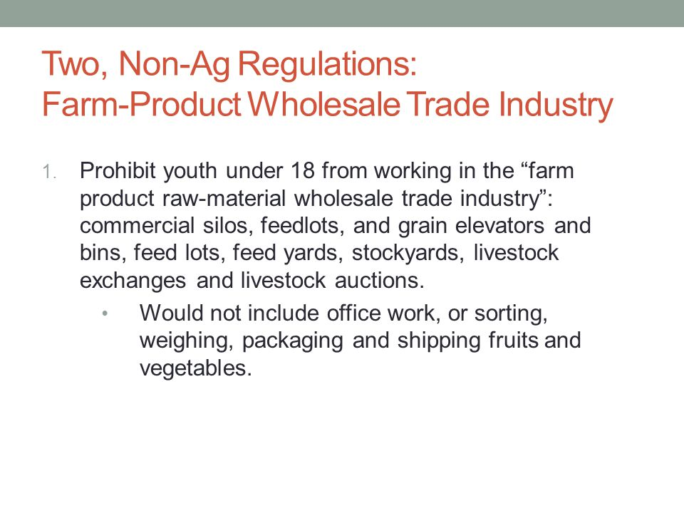 """Two, Non-Ag Regulations: Farm-Product Wholesale Trade Industry 1. Prohibit youth under 18 from working in the """"farm product raw-material wholesale tra"""