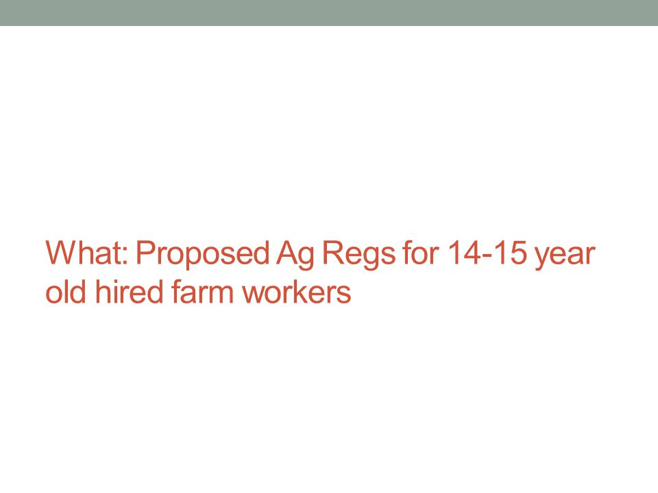 What: Proposed Ag Regs for 14-15 year old hired farm workers
