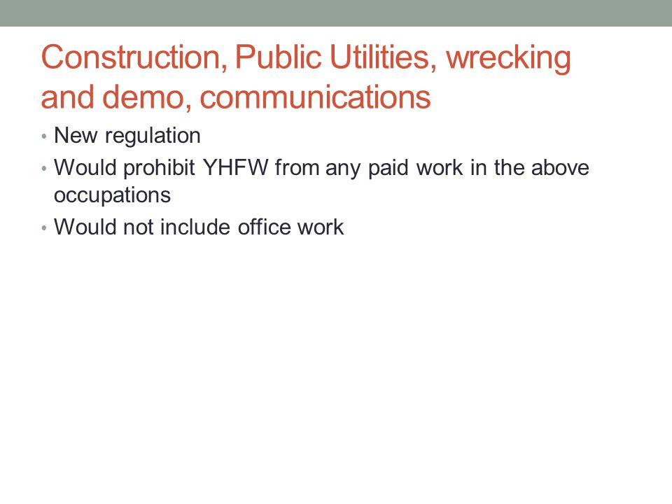 Construction, Public Utilities, wrecking and demo, communications New regulation Would prohibit YHFW from any paid work in the above occupations Would