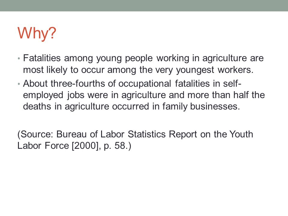 Why? Fatalities among young people working in agriculture are most likely to occur among the very youngest workers. About three-fourths of occupationa