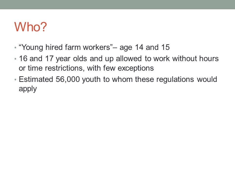 """Who? """"Young hired farm workers""""– age 14 and 15 16 and 17 year olds and up allowed to work without hours or time restrictions, with few exceptions Esti"""