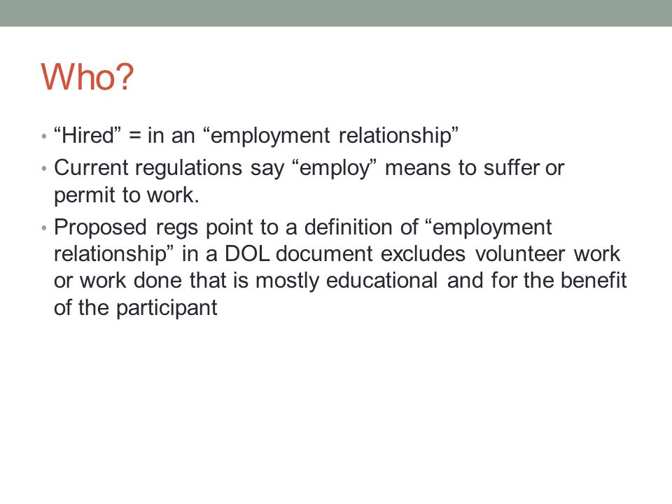 """Who? """"Hired"""" = in an """"employment relationship"""" Current regulations say """"employ"""" means to suffer or permit to work. Proposed regs point to a definition"""