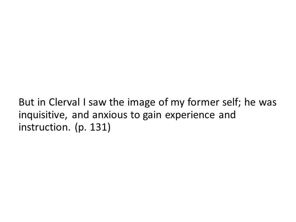 But in Clerval I saw the image of my former self; he was inquisitive, and anxious to gain experience and instruction.