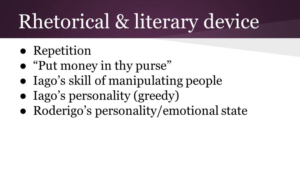 "Rhetorical & literary device ● Repetition ● ""Put money in thy purse"" ● Iago's skill of manipulating people ● Iago's personality (greedy) ● Roderigo's"
