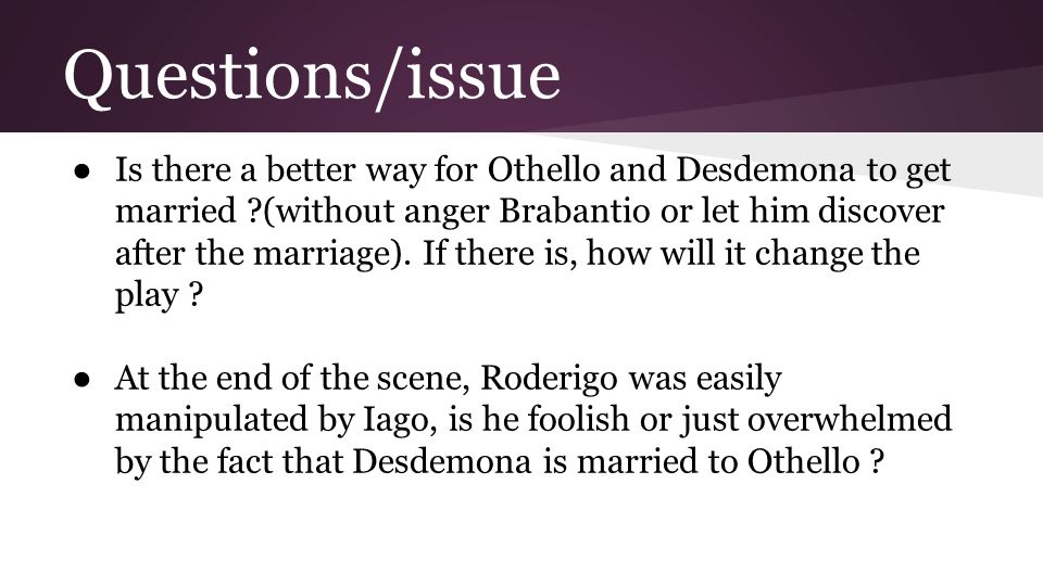 Questions/issue ● Is there a better way for Othello and Desdemona to get married ?(without anger Brabantio or let him discover after the marriage). If