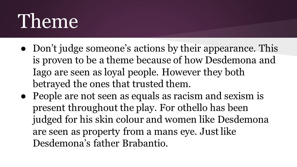 Character *Brabantio * Desdemona * Duke * ❖ Brabantio is Desdemona's father and like many Shakespesrean fathers, Brabantio tends to see his daughter as his property, which means that he sees marriage as a potential businese transaction.