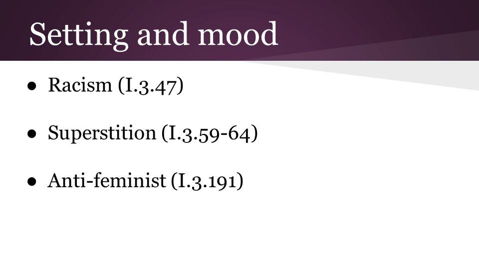 Setting and mood ● Racism (I.3.47) ● Superstition (I.3.59-64) ● Anti-feminist (I.3.191)