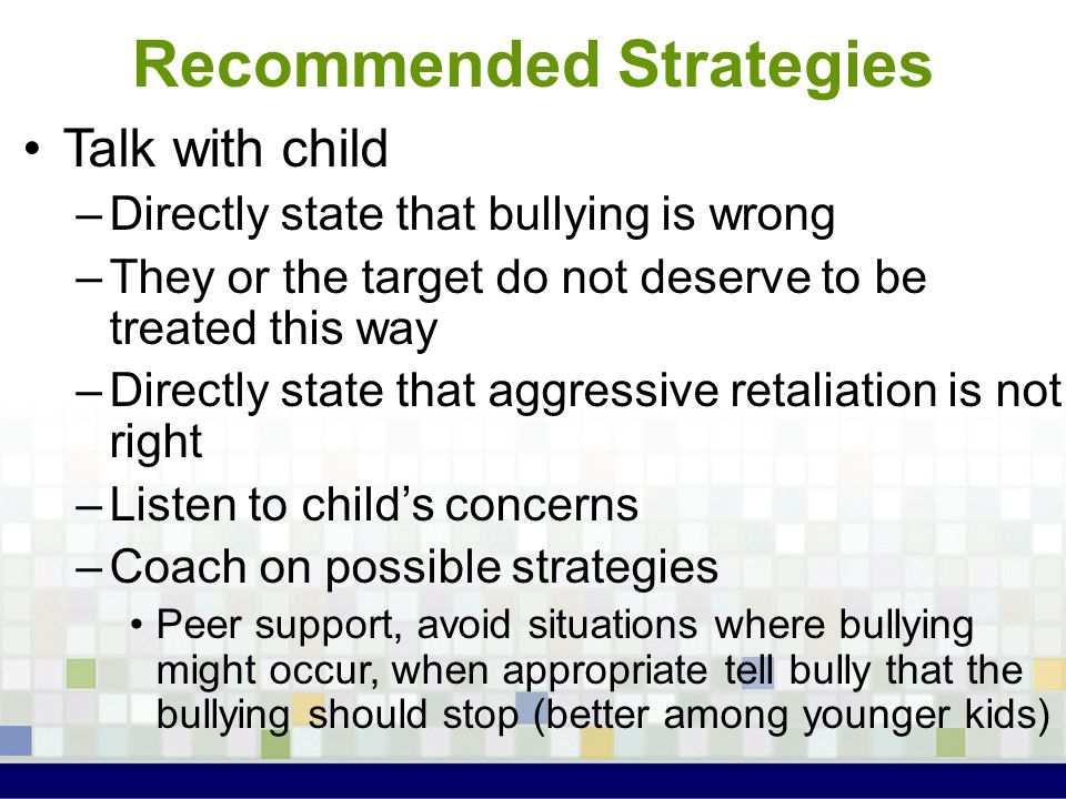 Recommended Strategies Talk with child –Directly state that bullying is wrong –They or the target do not deserve to be treated this way –Directly stat
